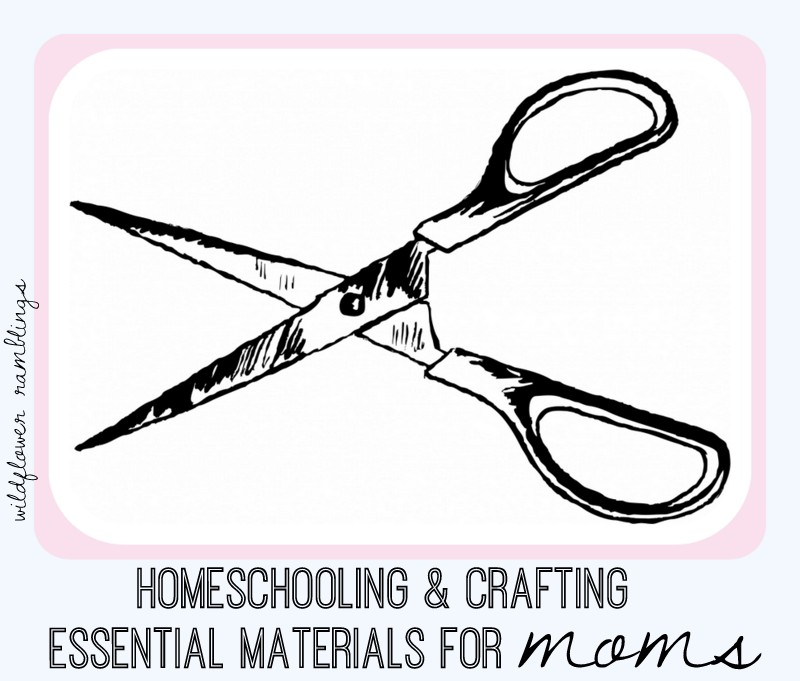 Crafting & Homeschooling Essential Materials for Moms from Wildflower Ramblings