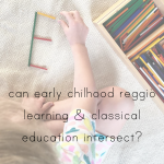 Can Reggio-inspired learning and Classical education work together?
